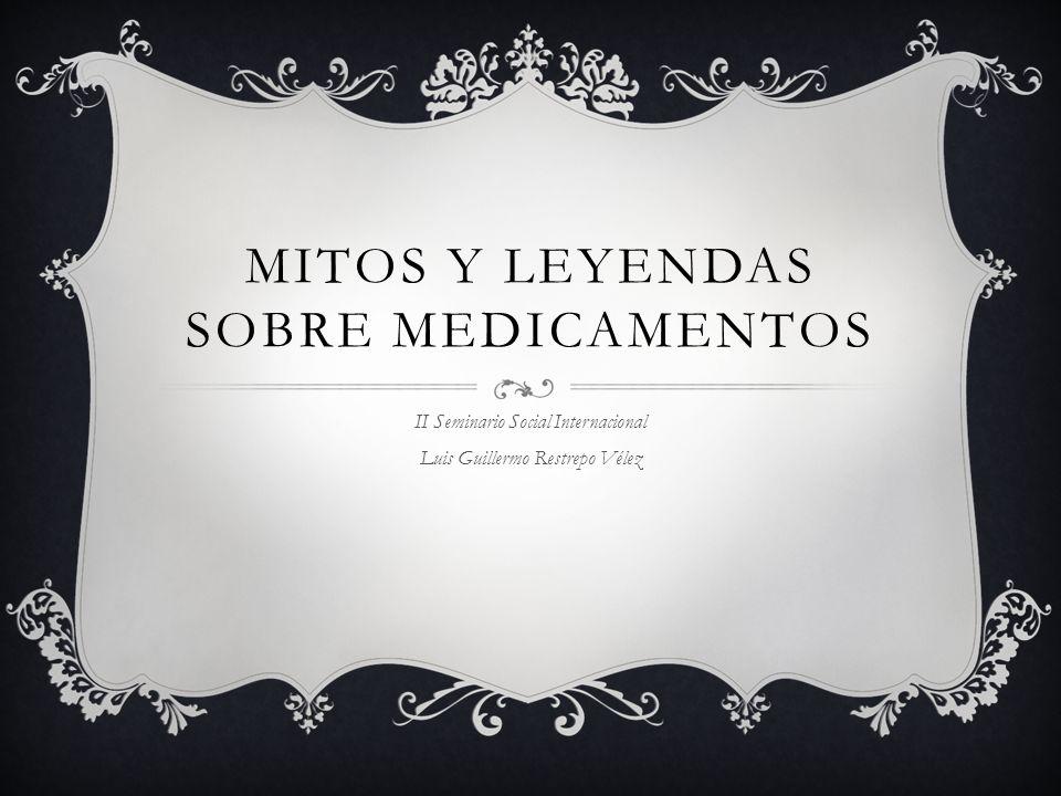 MITOS Y LEYENDAS SOBRE MEDICAMENTOS II Seminario Social Internacional Luis Guillermo Restrepo Vélez