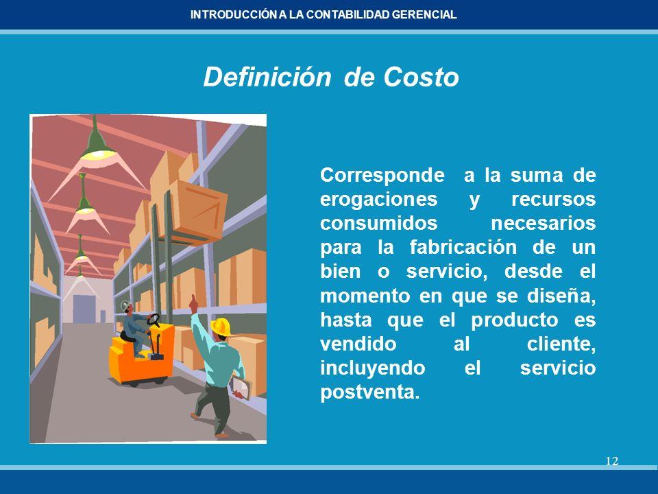 12 INTRODUCCIÓN A LA CONTABILIDAD GERENCIAL Definición de Costo Corresponde a la suma de erogaciones y recursos consumidos necesarios para la fabricac