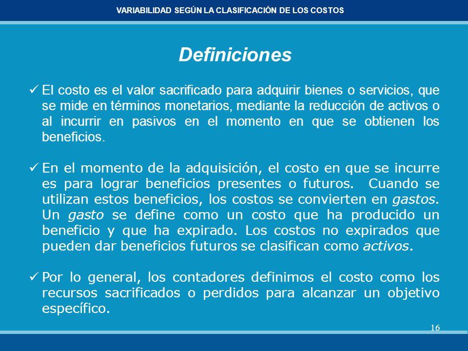 16 VARIABILIDAD SEGÚN LA CLASIFICACIÓN DE LOS COSTOS Definiciones El costo es el valor sacrificado para adquirir bienes o servicios, que se mide en té