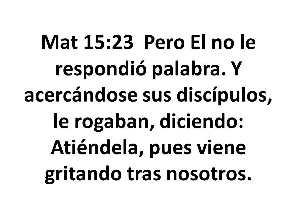Mat 15:23 Pero El no le respondió palabra. Y acercándose sus discípulos, le rogaban, diciendo: Atiéndela, pues viene gritando tras nosotros.