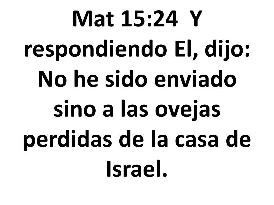 Mat 15:24 Y respondiendo El, dijo: No he sido enviado sino a las ovejas perdidas de la casa de Israel.