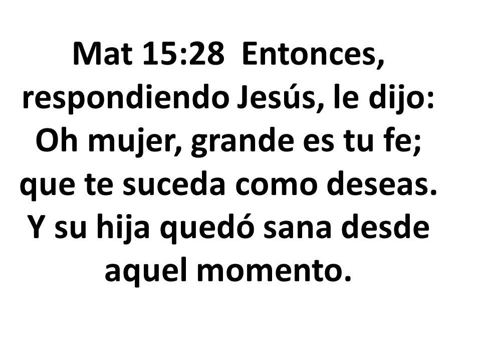 Mat 15:28 Entonces, respondiendo Jesús, le dijo: Oh mujer, grande es tu fe; que te suceda como deseas. Y su hija quedó sana desde aquel momento.