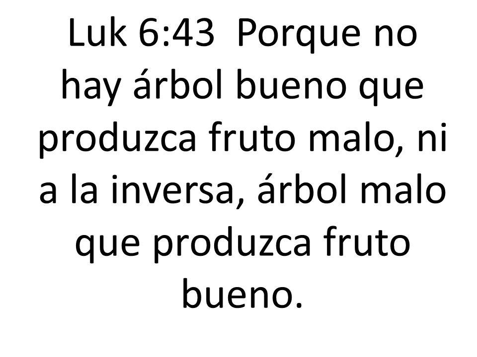 Luk 6:43 Porque no hay árbol bueno que produzca fruto malo, ni a la inversa, árbol malo que produzca fruto bueno.