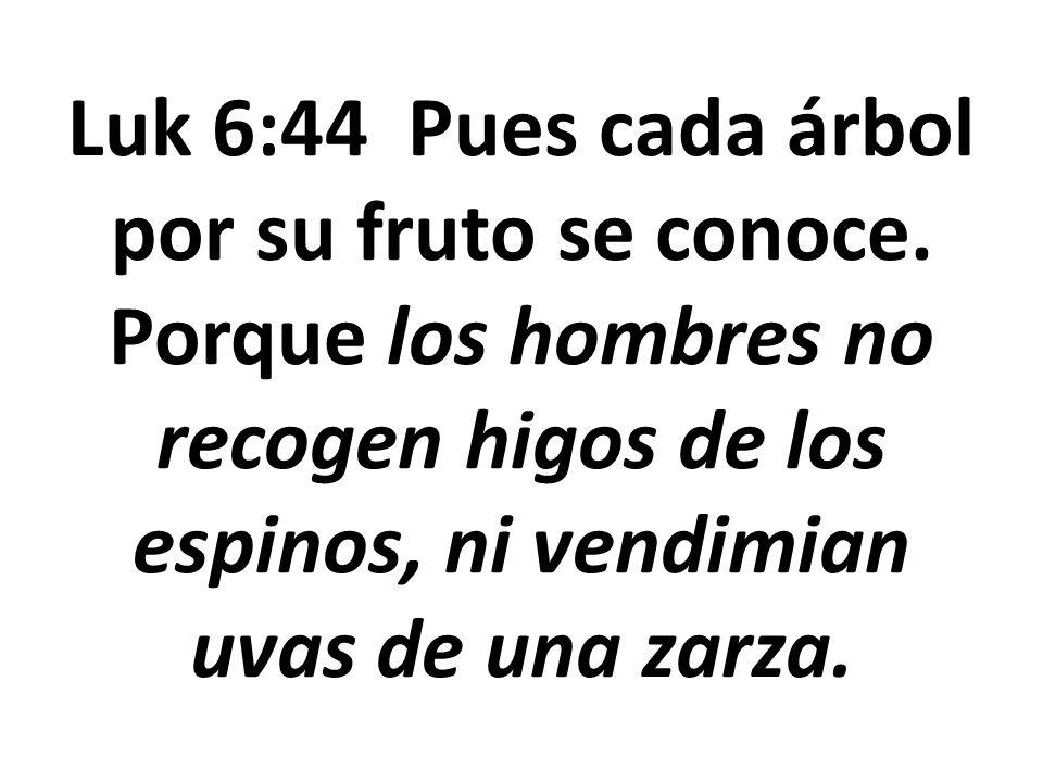 Luk 6:44 Pues cada árbol por su fruto se conoce. Porque los hombres no recogen higos de los espinos, ni vendimian uvas de una zarza.