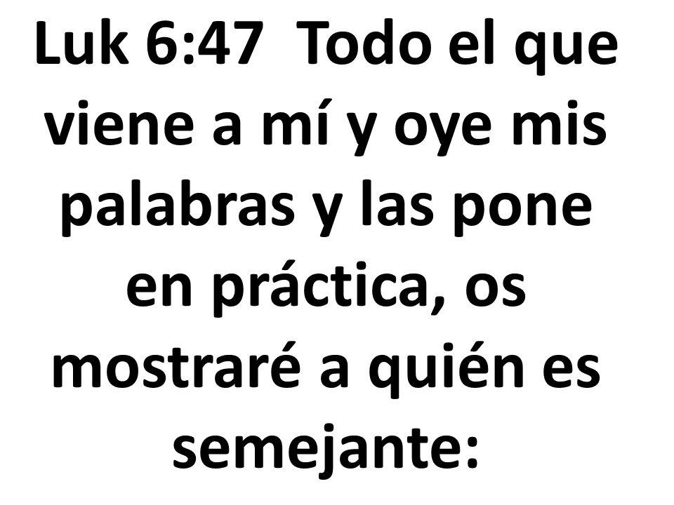 Luk 6:47 Todo el que viene a mí y oye mis palabras y las pone en práctica, os mostraré a quién es semejante: