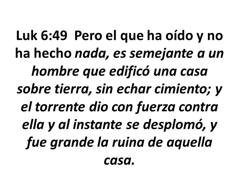 Luk 6:49 Pero el que ha oído y no ha hecho nada, es semejante a un hombre que edificó una casa sobre tierra, sin echar cimiento; y el torrente dio con