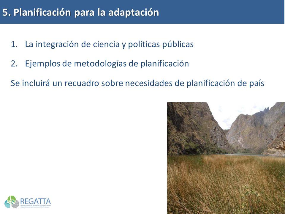 5. Planificación para la adaptación 1.La integración de ciencia y políticas públicas 2.Ejemplos de metodologías de planificación Se incluirá un recuad