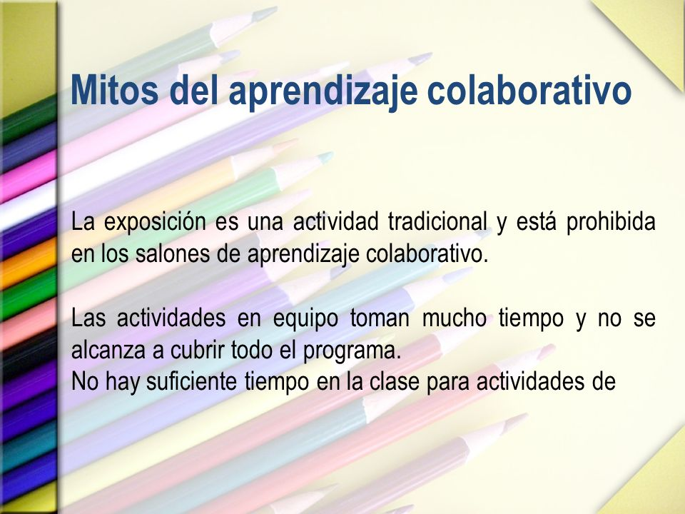 Mitos del aprendizaje colaborativo La exposición es una actividad tradicional y está prohibida en los salones de aprendizaje colaborativo. Las activid