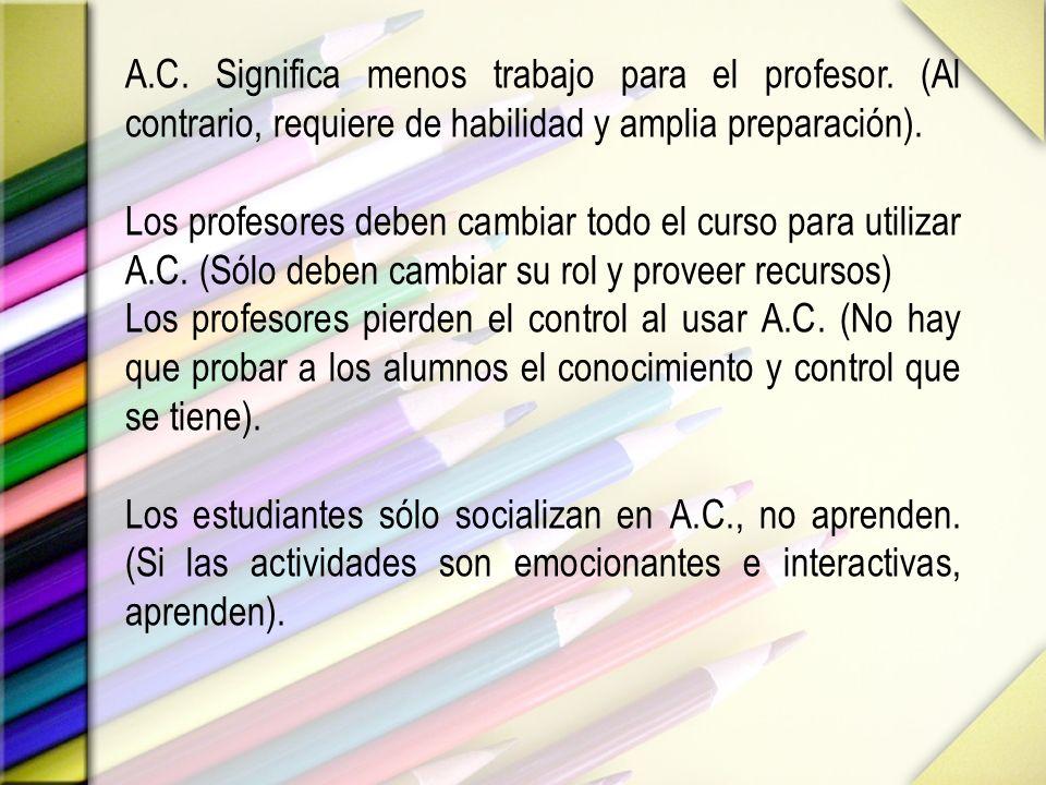 A.C. Significa menos trabajo para el profesor. (Al contrario, requiere de habilidad y amplia preparación). Los profesores deben cambiar todo el curso