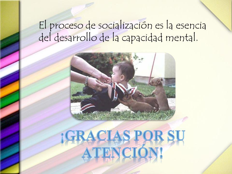 El proceso de socialización es la esencia del desarrollo de la capacidad mental.