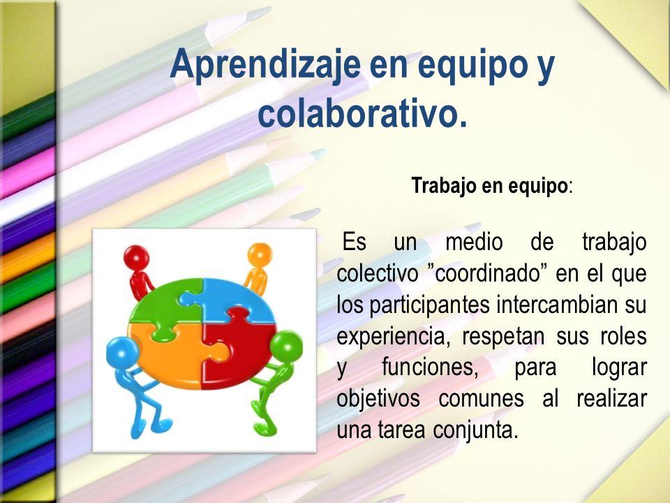 Aprendizaje en equipo y colaborativo. Trabajo en equipo : Es un medio de trabajo colectivo coordinado en el que los participantes intercambian su expe