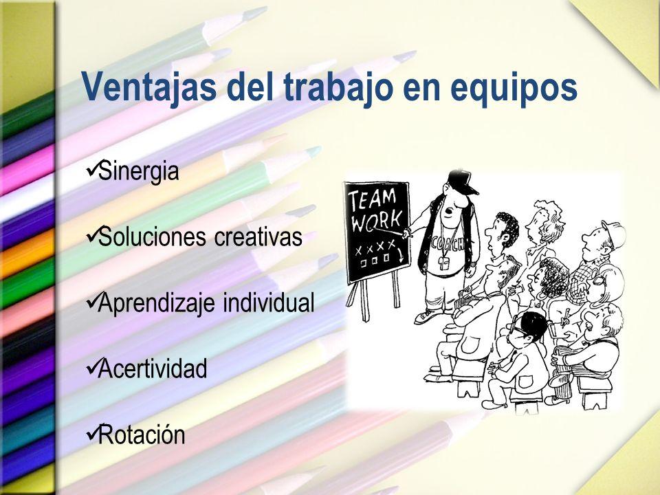 Ventajas del trabajo en equipos Sinergia Soluciones creativas Aprendizaje individual Acertividad Rotación