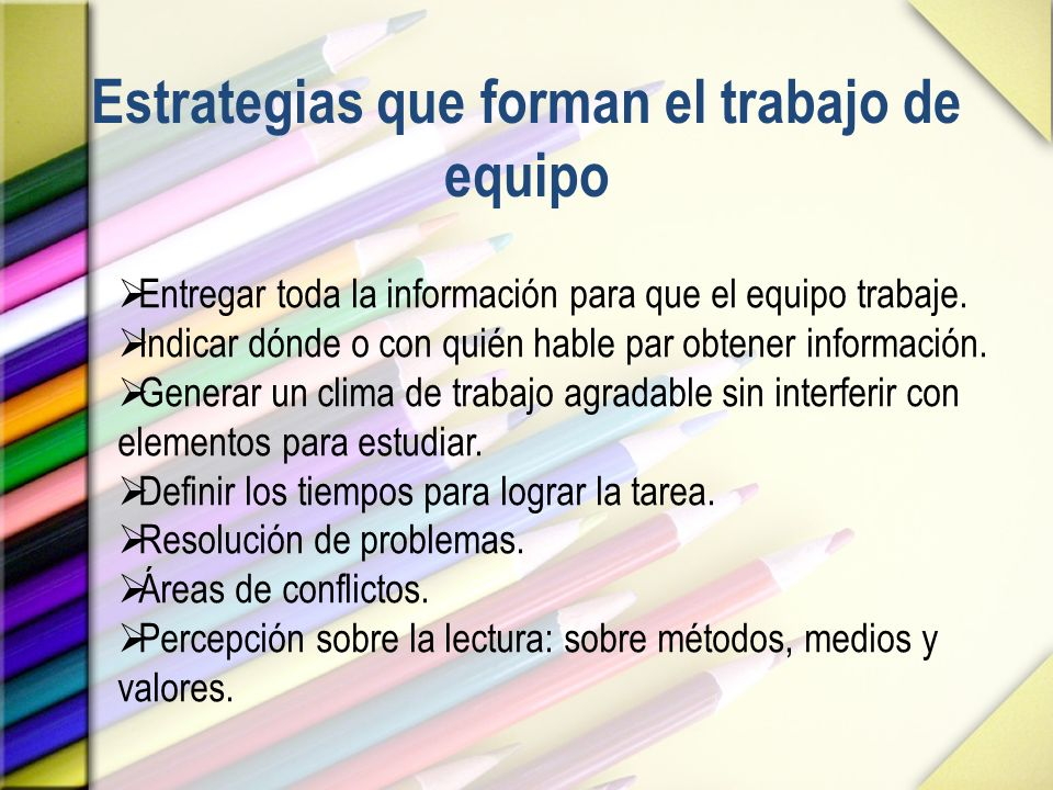Estrategias que forman el trabajo de equipo Entregar toda la información para que el equipo trabaje. Indicar dónde o con quién hable par obtener infor