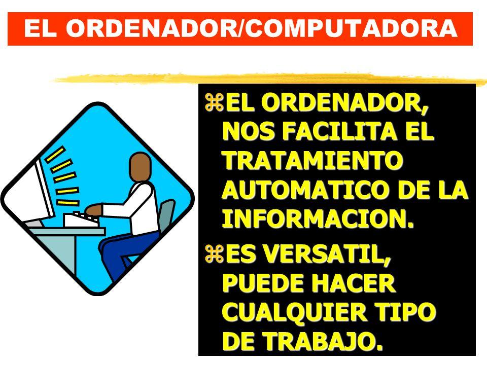 EL ORDENADOR/COMPUTADORA zEL ORDENADOR, NOS FACILITA EL TRATAMIENTO AUTOMATICO DE LA INFORMACION.