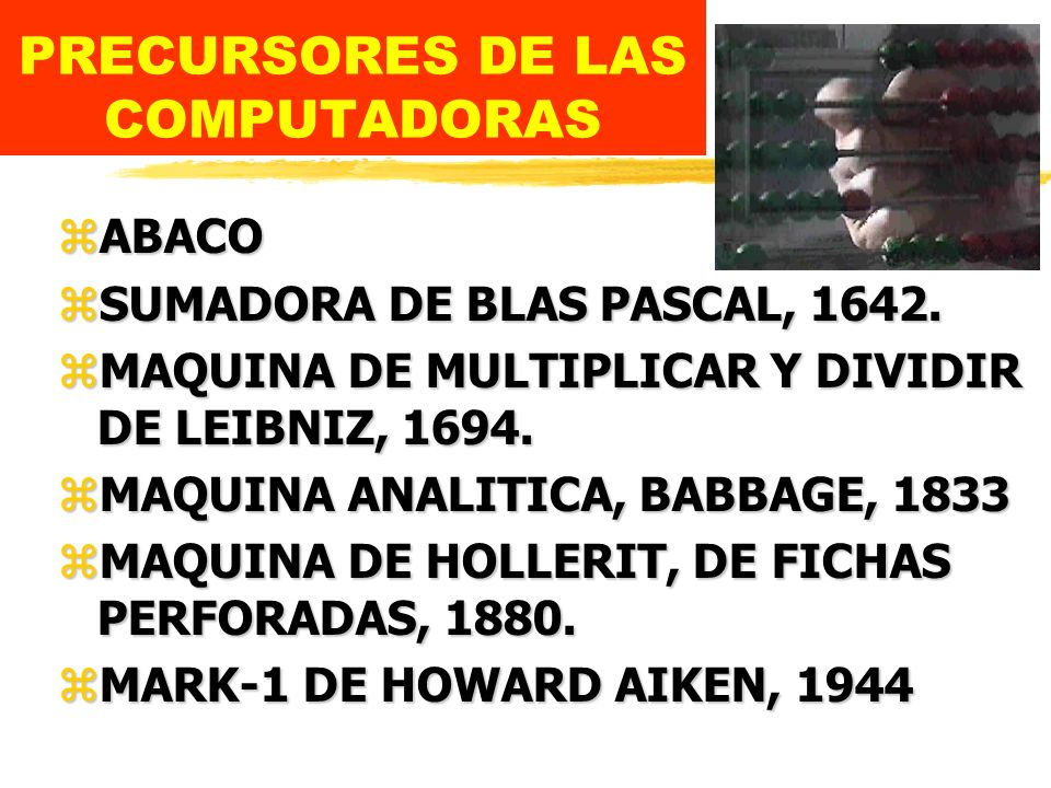 PRECURSORES DE LAS COMPUTADORAS zABACO zSUMADORA DE BLAS PASCAL, 1642.