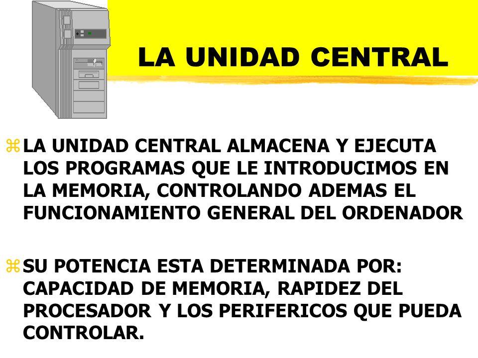 LA UNIDAD CENTRAL zLA UNIDAD CENTRAL ALMACENA Y EJECUTA LOS PROGRAMAS QUE LE INTRODUCIMOS EN LA MEMORIA, CONTROLANDO ADEMAS EL FUNCIONAMIENTO GENERAL DEL ORDENADOR zSU POTENCIA ESTA DETERMINADA POR: CAPACIDAD DE MEMORIA, RAPIDEZ DEL PROCESADOR Y LOS PERIFERICOS QUE PUEDA CONTROLAR.