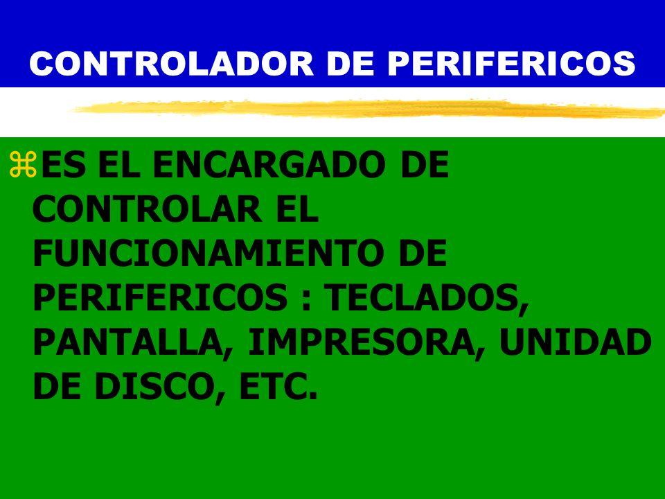 CONTROLADOR DE PERIFERICOS zES EL ENCARGADO DE CONTROLAR EL FUNCIONAMIENTO DE PERIFERICOS : TECLADOS, PANTALLA, IMPRESORA, UNIDAD DE DISCO, ETC.