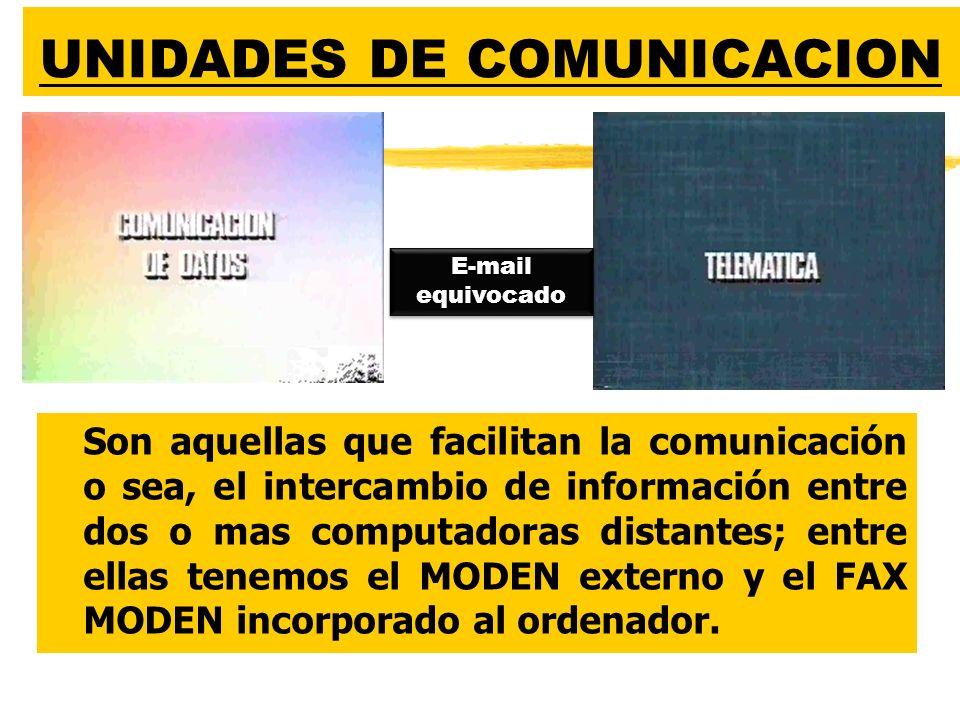 UNIDADES DE COMUNICACION zSon aquellas que facilitan la comunicación o sea, el intercambio de información entre dos o mas computadoras distantes; entre ellas tenemos el MODEN externo y el FAX MODEN incorporado al ordenador.