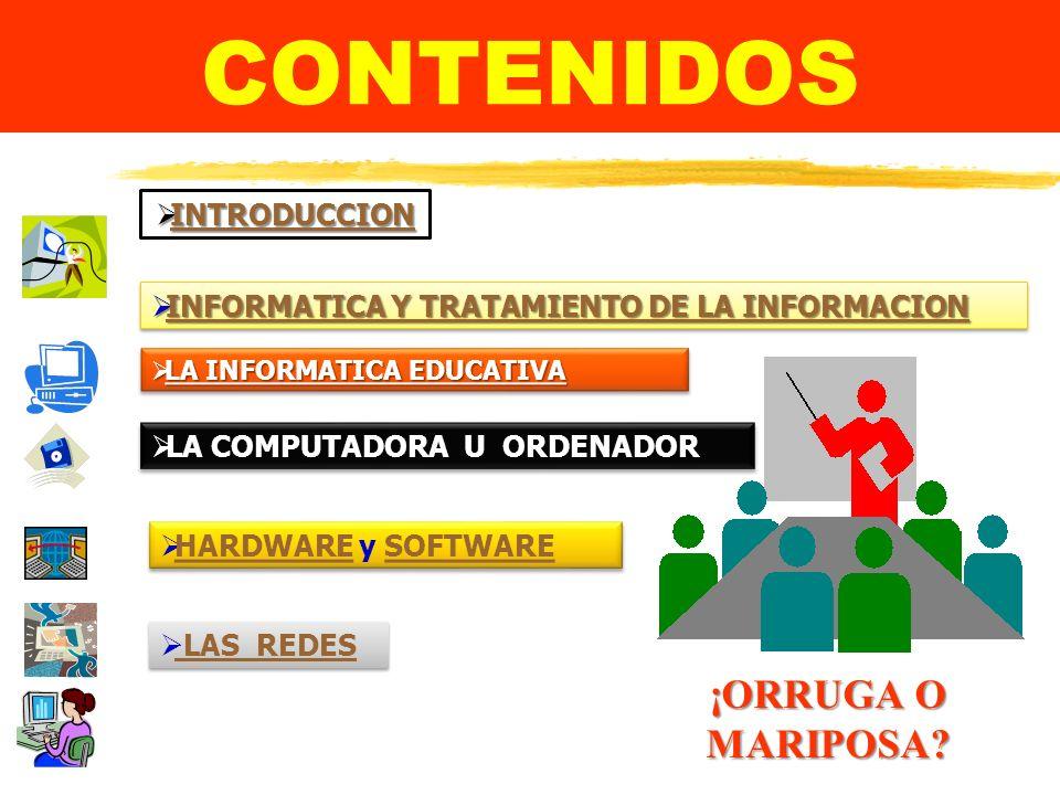 CONTENIDOS INFORMATICA Y TRATAMIENTO DE LA INFORMACION INFORMATICA Y TRATAMIENTO DE LA INFORMACION INFORMATICA Y TRATAMIENTO DE LA INFORMACION INFORMATICA Y TRATAMIENTO DE LA INFORMACION INFORMATICA Y TRATAMIENTO DE LA INFORMACION INFORMATICA Y TRATAMIENTO DE LA INFORMACION INFORMATICA Y TRATAMIENTO DE LA INFORMACION INFORMATICA Y TRATAMIENTO DE LA INFORMACION INTRODUCCION INTRODUCCION INTRODUCCION HARDWARE y SOFTWARE HARDWARESOFTWARE HARDWARE y SOFTWARE HARDWARESOFTWARE LAS REDES LA INFORMATICA EDUCATIVA LA INFORMATICA EDUCATIVA LA INFORMATICA EDUCATIVA LA INFORMATICA EDUCATIVA LA INFORMATICA EDUCATIVA LA INFORMATICA EDUCATIVA LA INFORMATICA EDUCATIVA LA INFORMATICA EDUCATIVA LA COMPUTADORA U ORDENADOR LA COMPUTADORA U ORDENADOR LA COMPUTADORA U ORDENADOR LA COMPUTADORA U ORDENADOR ¡ORRUGA O MARIPOSA.