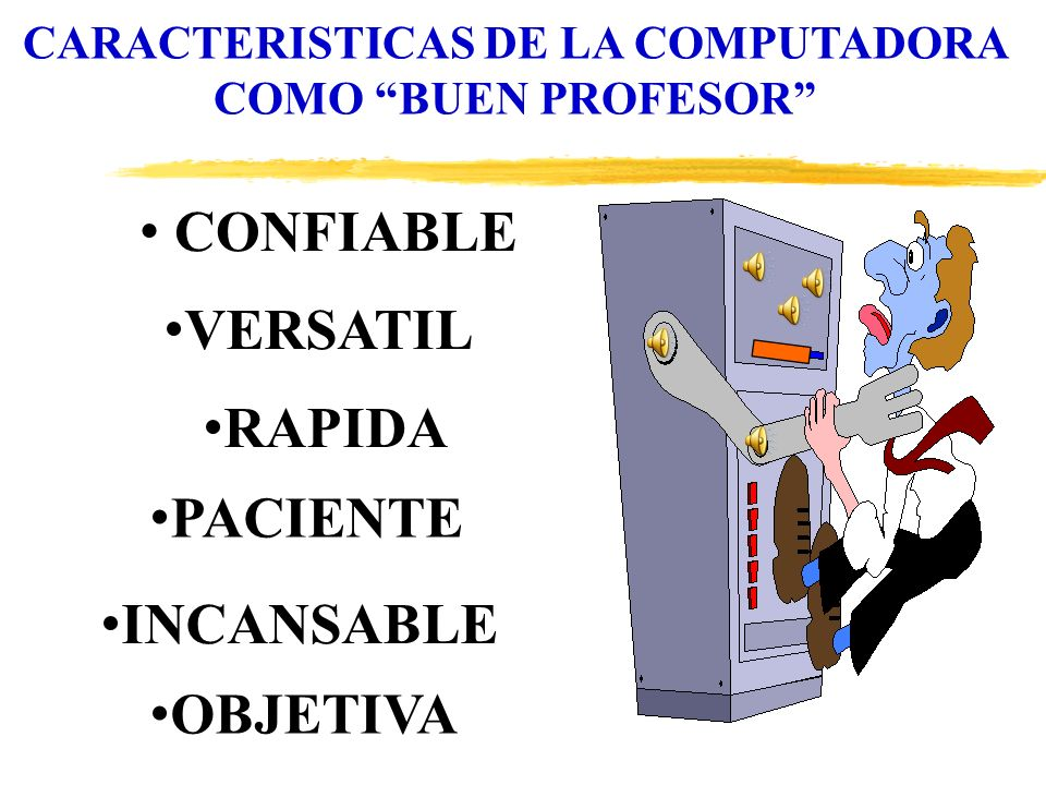 CARACTERISTICAS DE LA COMPUTADORA COMO BUEN PROFESOR CONFIABLE VERSATIL RAPIDA PACIENTE INCANSABLE OBJETIVA