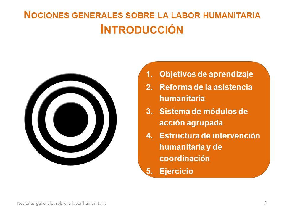 1.Objetivos de aprendizaje 2.Reforma de la asistencia humanitaria 3.Sistema de módulos de acción agrupada 4.Estructura de intervención humanitaria y de coordinación 5.Ejercicio 2 N OCIONES GENERALES SOBRE LA LABOR HUMANITARIA I NTRODUCCIÓN Nociones generales sobre la labor humanitaria