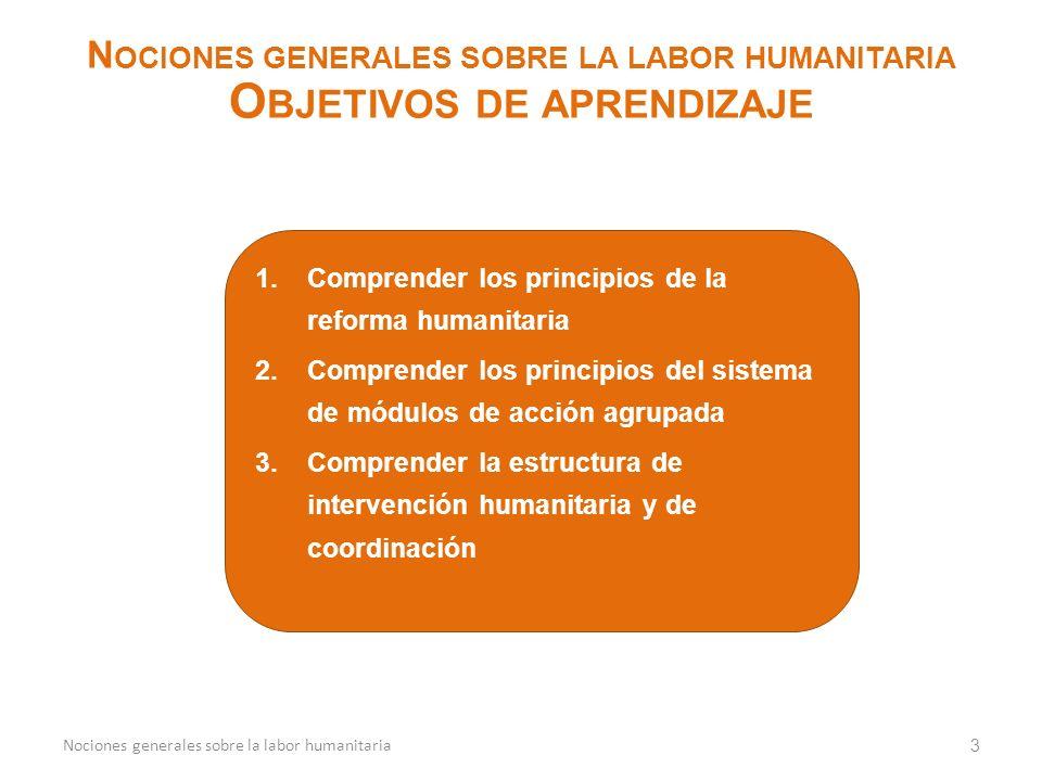 1.Comprender los principios de la reforma humanitaria 2.Comprender los principios del sistema de módulos de acción agrupada 3.Comprender la estructura de intervención humanitaria y de coordinación 3 N OCIONES GENERALES SOBRE LA LABOR HUMANITARIA O BJETIVOS DE APRENDIZAJE Nociones generales sobre la labor humanitaria