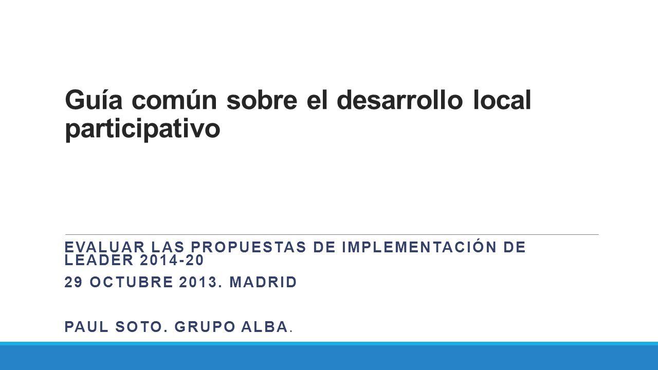 Guía común sobre el desarrollo local participativo EVALUAR LAS PROPUESTAS DE IMPLEMENTACIÓN DE LEADER 2014-20 29 OCTUBRE 2013. MADRID PAUL SOTO. GRUPO