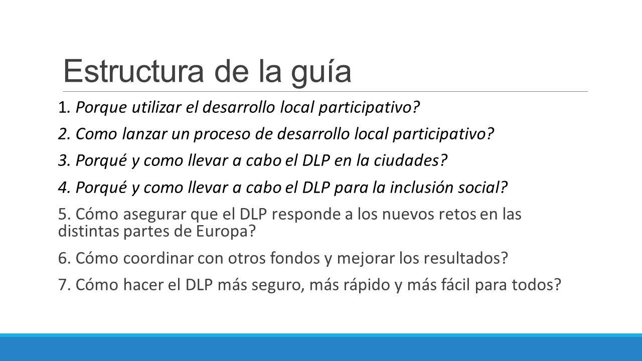 Estructura de la guía 1. Porque utilizar el desarrollo local participativo? 2. Como lanzar un proceso de desarrollo local participativo? 3. Porqué y c