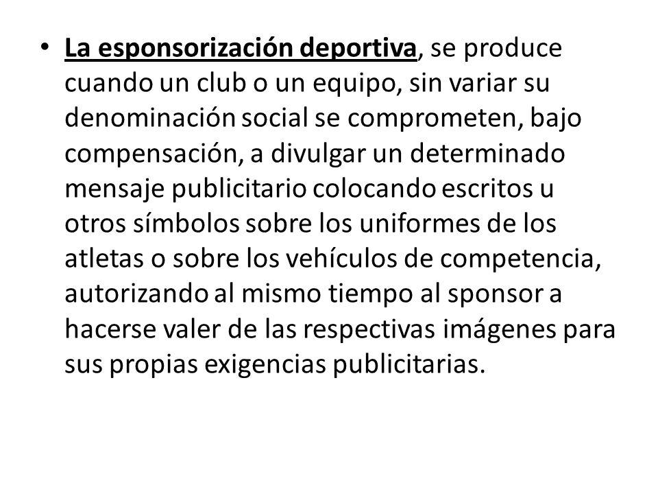 La esponsorización deportiva, se produce cuando un club o un equipo, sin variar su denominación social se comprometen, bajo compensación, a divulgar u