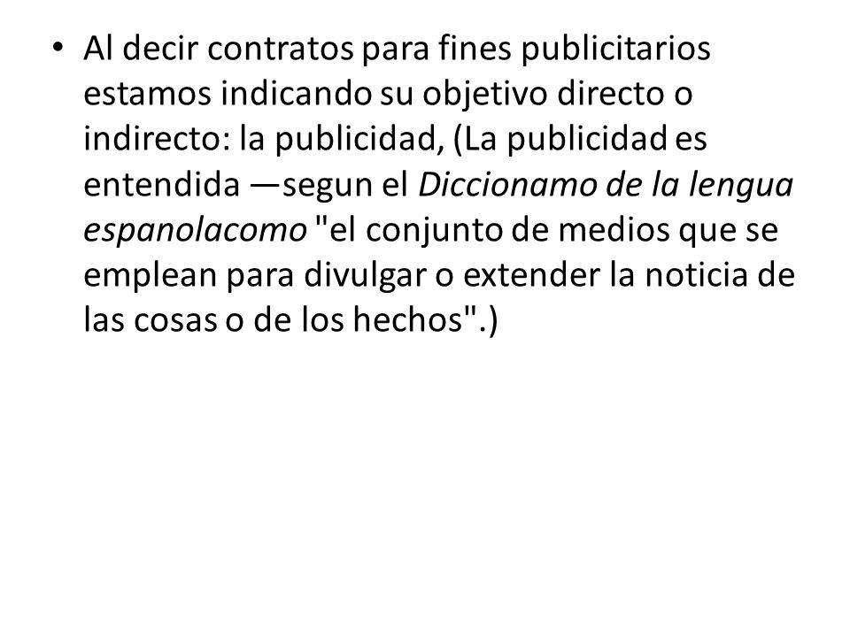 Al decir contratos para fines publicitarios estamos indicando su objetivo directo o indirecto: la publicidad, (La publicidad es entendida segun el Dic