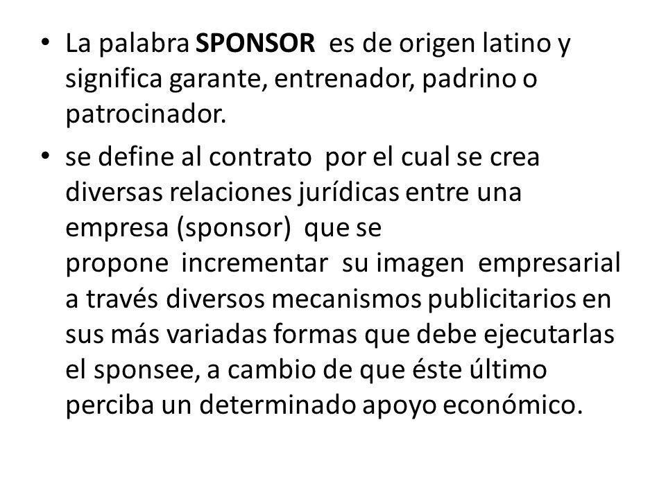 La palabra SPONSOR es de origen latino y significa garante, entrenador, padrino o patrocinador. se define al contrato por el cual se crea diversas rel