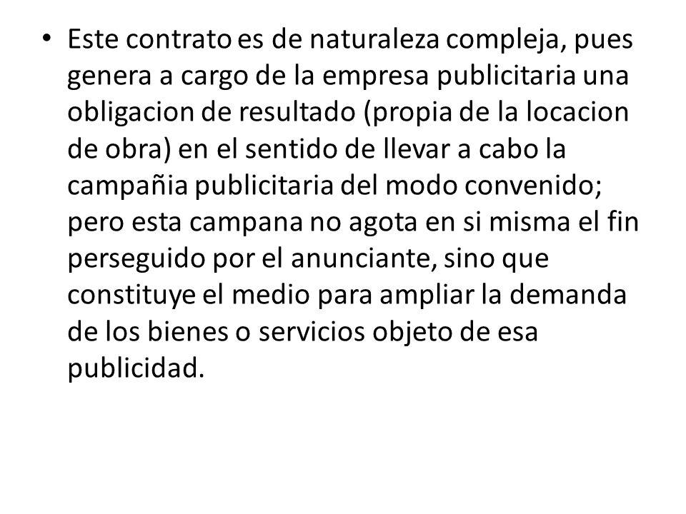 Este contrato es de naturaleza compleja, pues genera a cargo de la empresa publicitaria una obligacion de resultado (propia de la locacion de obra) en