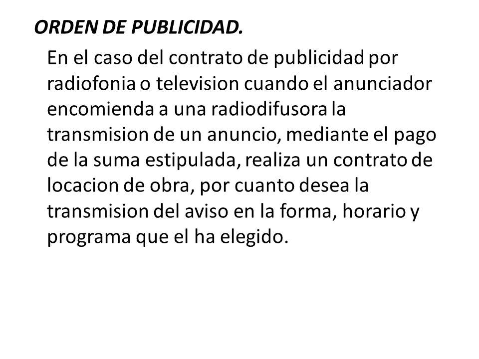 ORDEN DE PUBLICIDAD. En el caso del contrato de publicidad por radiofonia o television cuando el anunciador encomienda a una radiodifusora la transmis