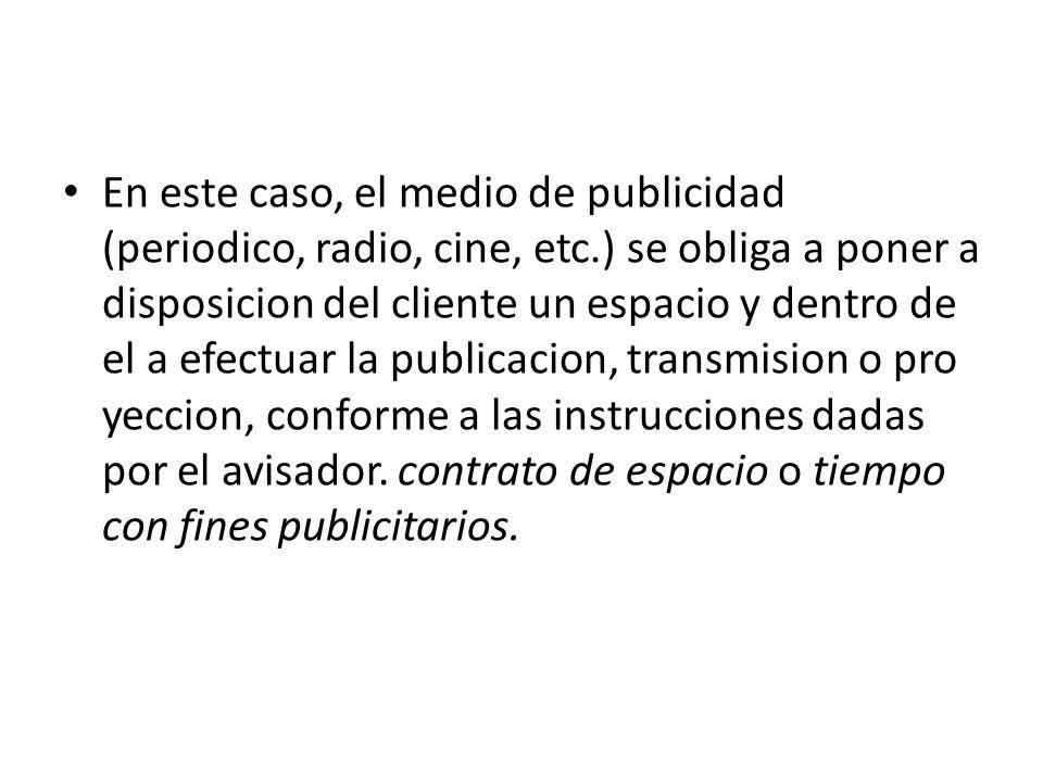 En este caso, el medio de publicidad (periodico, radio, cine, etc.) se obliga a poner a disposicion del cliente un espacio y dentro de el a efectuar l