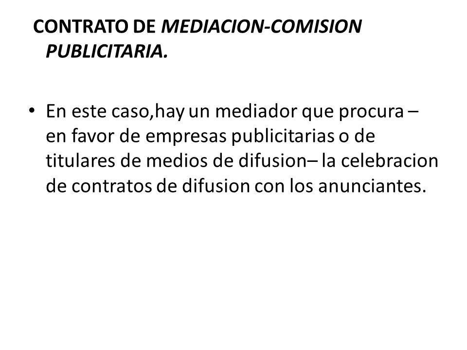CONTRATO DE MEDIACION-COMISION PUBLICITARIA. En este caso,hay un mediador que procura – en favor de empresas publicitarias o de titulares de medios de