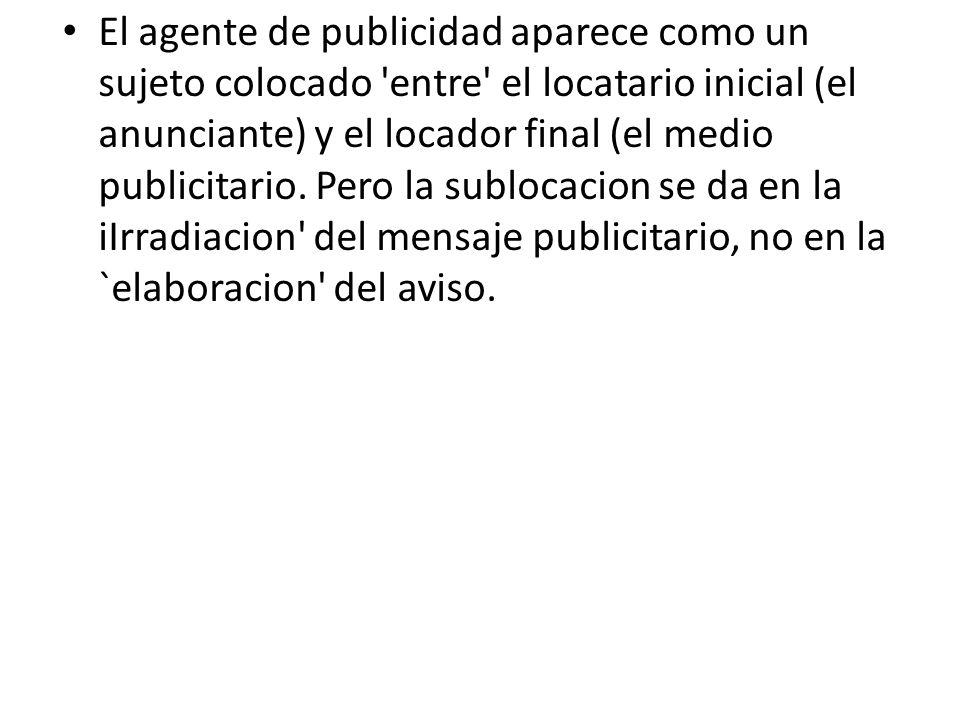 El agente de publicidad aparece como un sujeto colocado 'entre' el locatario inicial (el anunciante) y el locador final (el medio publicitario. Pero l