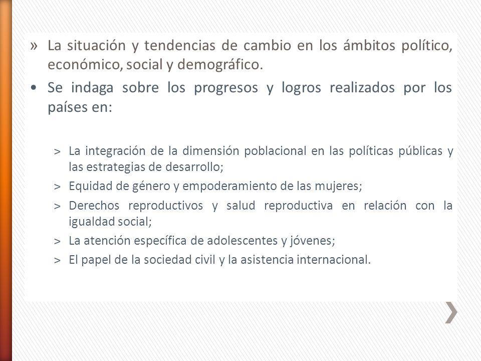 » La situación y tendencias de cambio en los ámbitos político, económico, social y demográfico. Se indaga sobre los progresos y logros realizados por