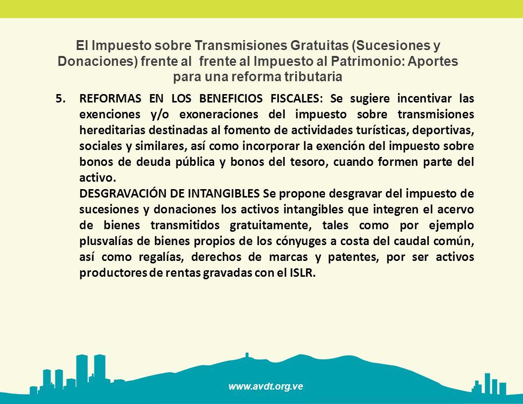 www.avdt.org.ve El Impuesto sobre Transmisiones Gratuitas (Sucesiones y Donaciones) frente al frente al Impuesto al Patrimonio: Aportes para una reforma tributaria 5.