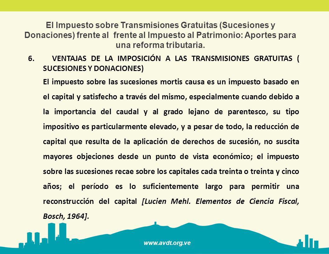 www.avdt.org.ve El Impuesto sobre Transmisiones Gratuitas (Sucesiones y Donaciones) frente al frente al Impuesto al Patrimonio: Aportes para una reforma tributaria 7.