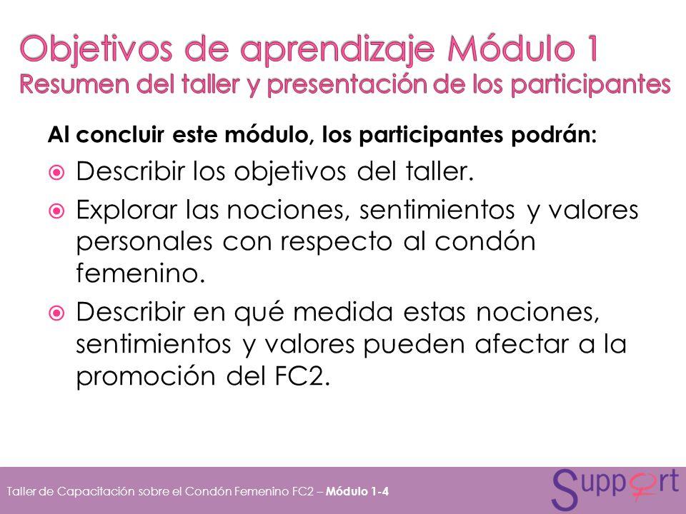 Al concluir este módulo, los participantes podrán: Describir los objetivos del taller. Explorar las nociones, sentimientos y valores personales con re