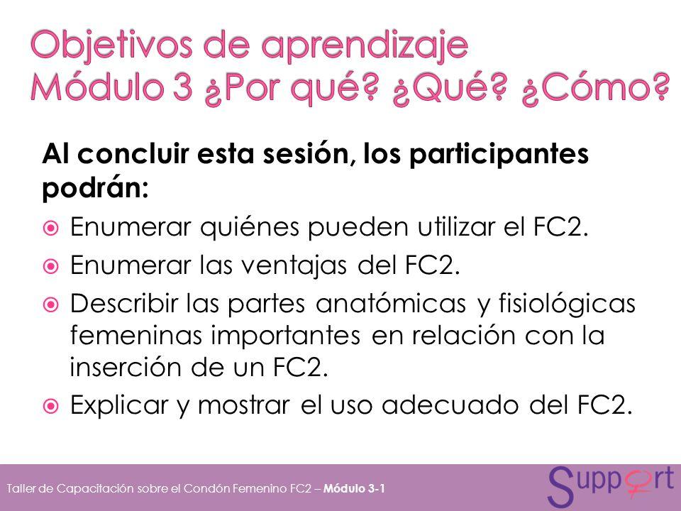 Al concluir esta sesión, los participantes podrán: Enumerar quiénes pueden utilizar el FC2. Enumerar las ventajas del FC2. Describir las partes anatóm