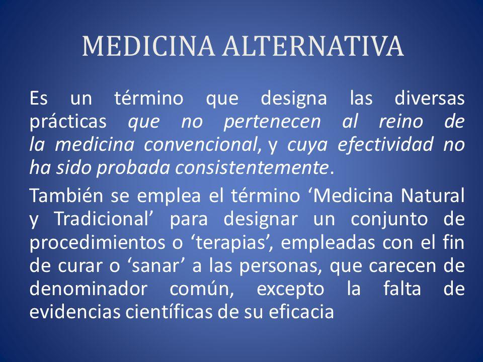 MEDICINA ALTERNATIVA Es un término que designa las diversas prácticas que no pertenecen al reino de la medicina convencional, y cuya efectividad no ha sido probada consistentemente.