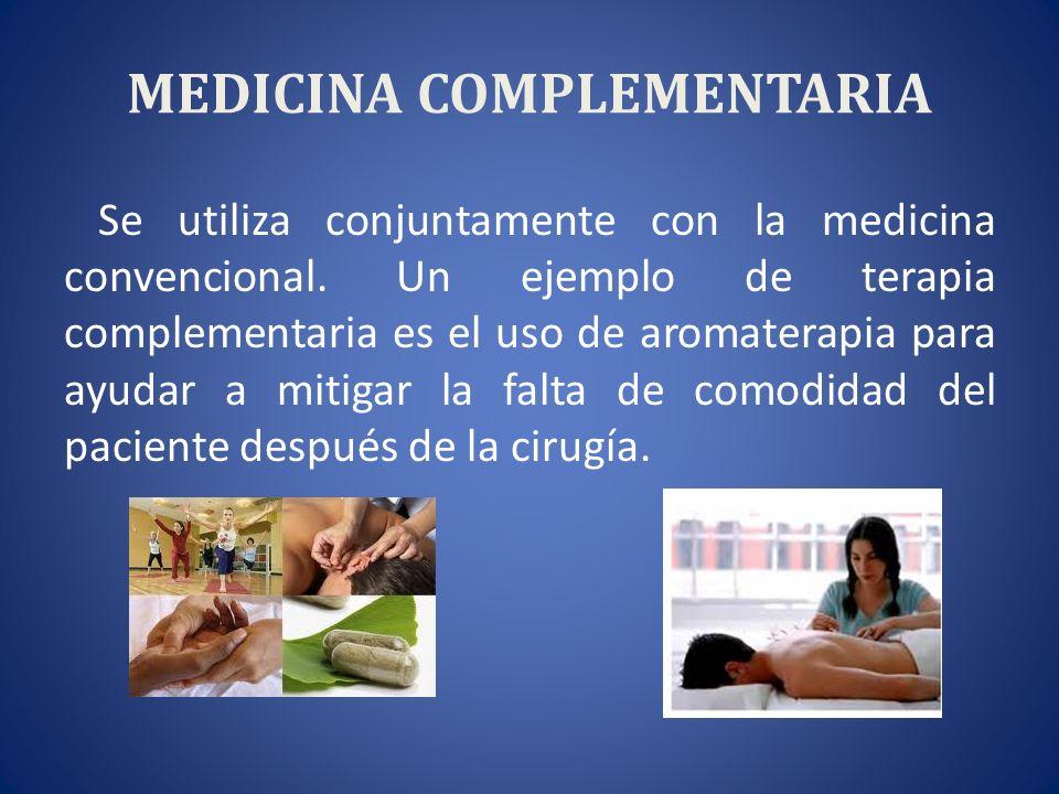 MEDICINA COMPLEMENTARIA Se utiliza conjuntamente con la medicina convencional. Un ejemplo de terapia complementaria es el uso de aromaterapia para ayu