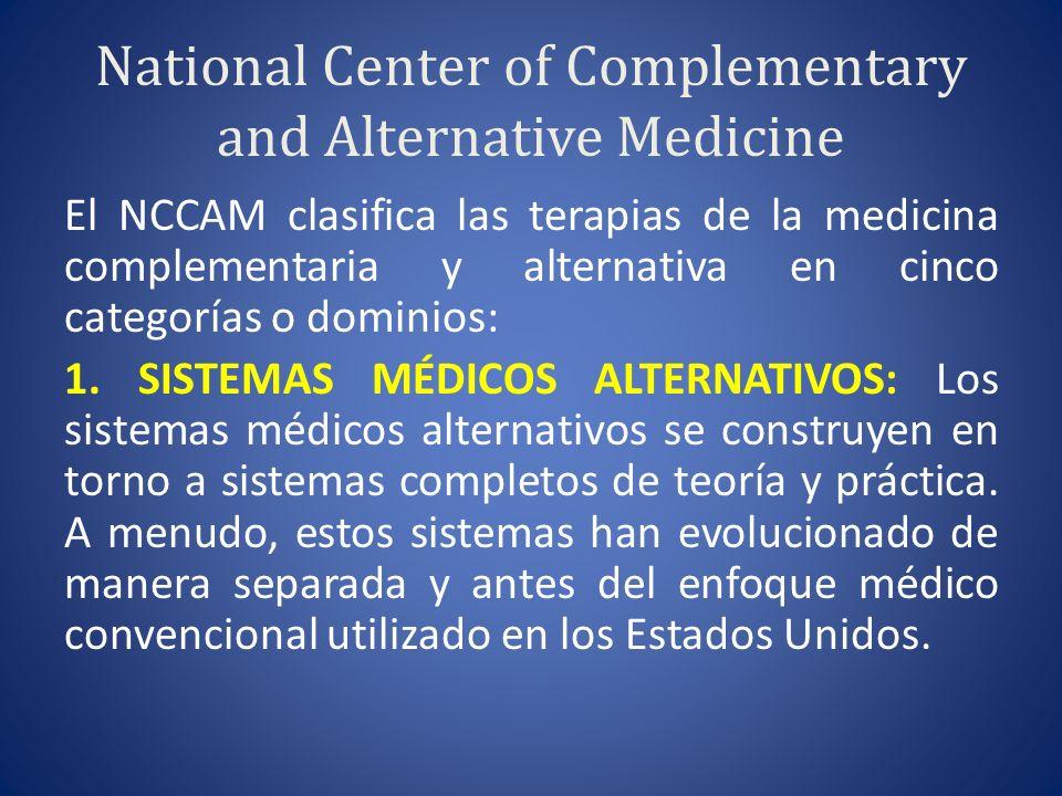 National Center of Complementary and Alternative Medicine El NCCAM clasifica las terapias de la medicina complementaria y alternativa en cinco categorías o dominios: 1.