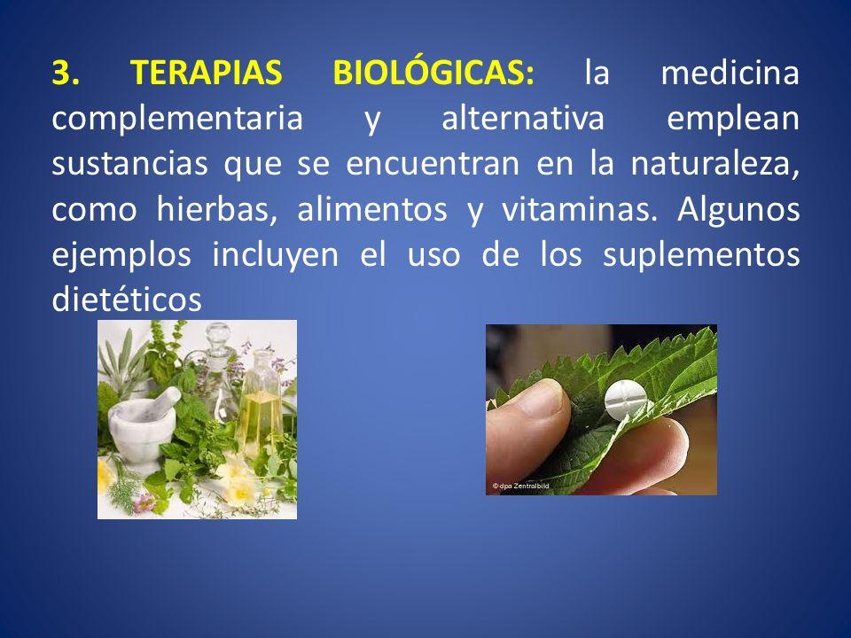 3. TERAPIAS BIOLÓGICAS: la medicina complementaria y alternativa emplean sustancias que se encuentran en la naturaleza, como hierbas, alimentos y vita