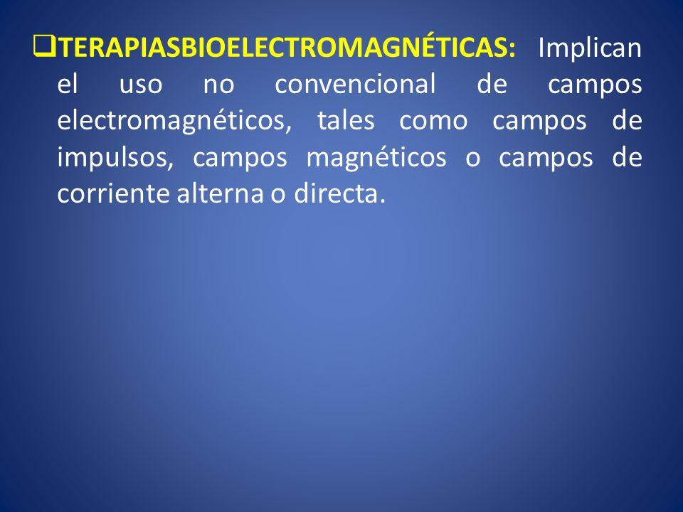 TERAPIASBIOELECTROMAGNÉTICAS: Implican el uso no convencional de campos electromagnéticos, tales como campos de impulsos, campos magnéticos o campos d