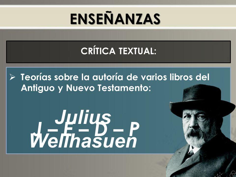 ENSEÑANZAS CRÍTICA TEXTUAL: Teorías sobre la autoría de varios libros del Antiguo y Nuevo Testamento: J – E – D – P Julius Wellhasuen