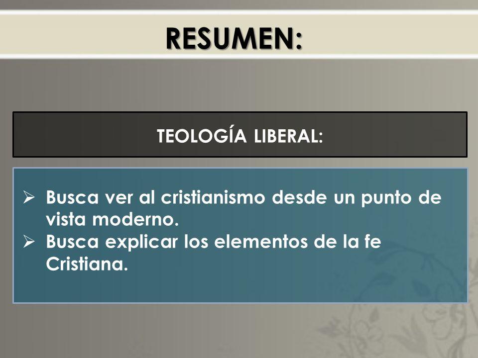 RESUMEN: TEOLOGÍA LIBERAL: Busca ver al cristianismo desde un punto de vista moderno.