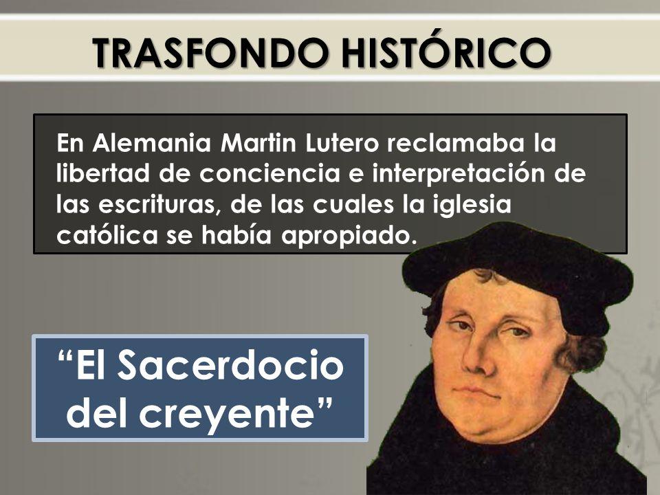 TRASFONDO HISTÓRICO En Alemania Martin Lutero reclamaba la libertad de conciencia e interpretación de las escrituras, de las cuales la iglesia católica se había apropiado.