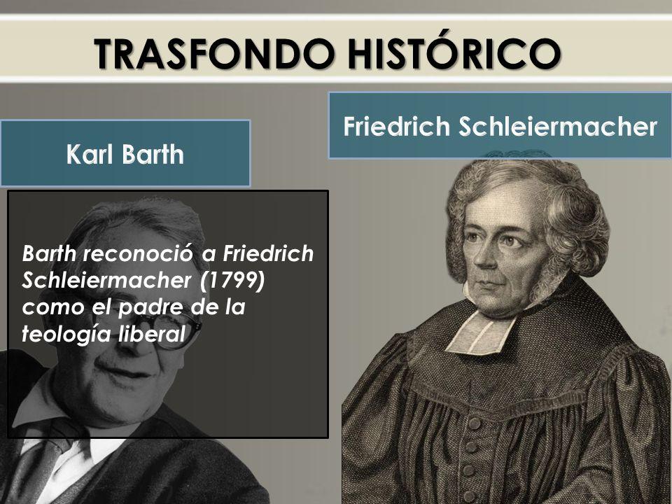 TRASFONDO HISTÓRICO Barth reconoció a Friedrich Schleiermacher (1799) como el padre de la teología liberal